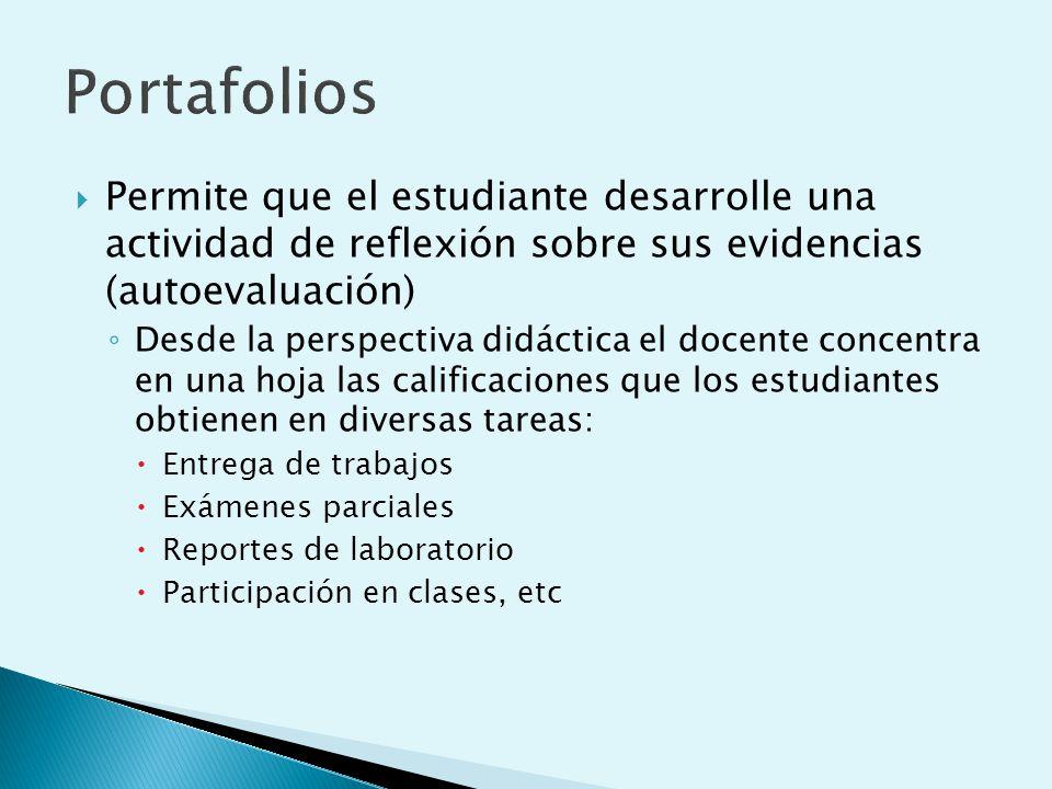 Portafolios Permite que el estudiante desarrolle una actividad de reflexión sobre sus evidencias (autoevaluación)