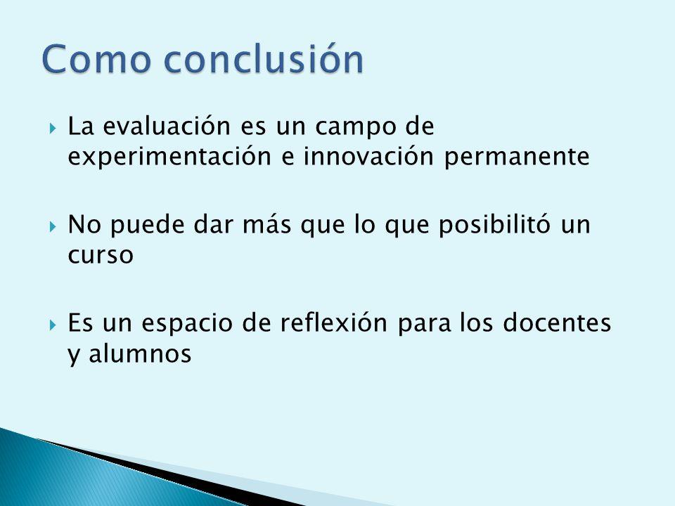 Como conclusión La evaluación es un campo de experimentación e innovación permanente. No puede dar más que lo que posibilitó un curso.