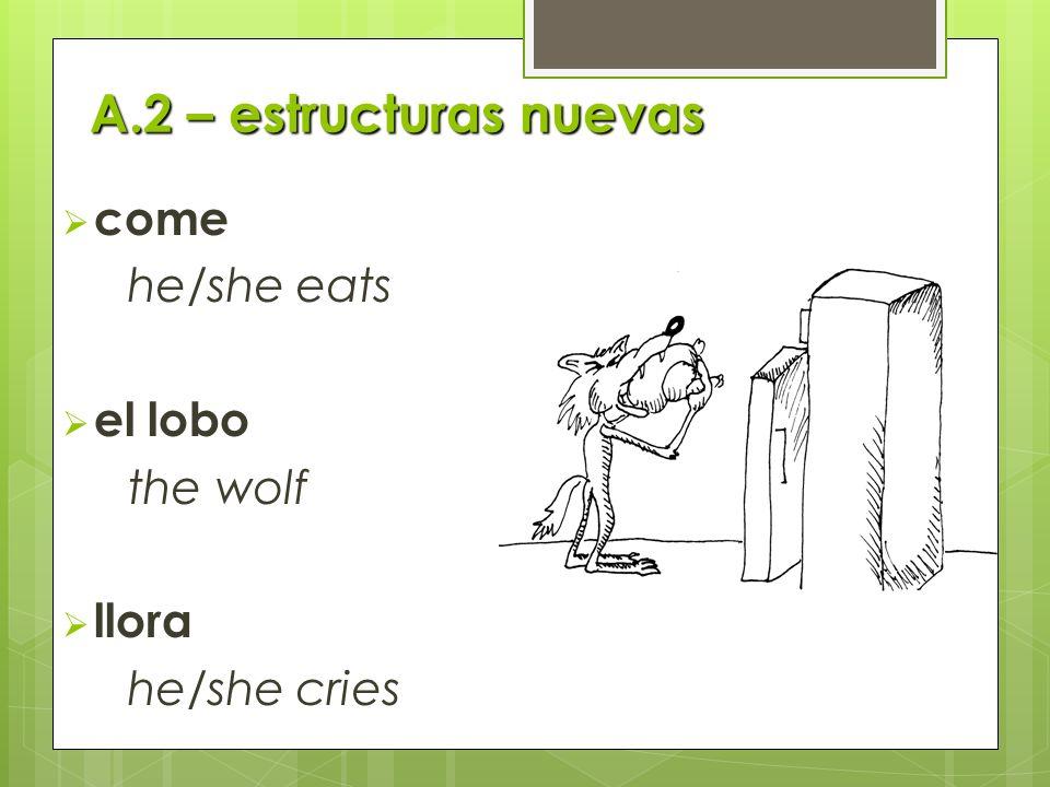 A.2 – estructuras nuevas come he/she eats el lobo the wolf llora