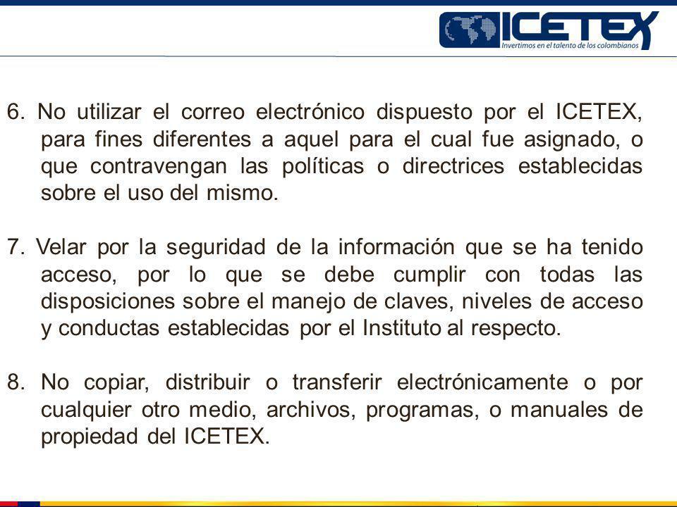 6. No utilizar el correo electrónico dispuesto por el ICETEX, para fines diferentes a aquel para el cual fue asignado, o que contravengan las políticas o directrices establecidas sobre el uso del mismo.