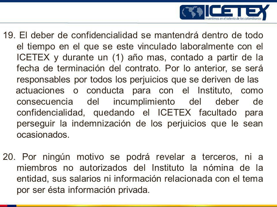19. El deber de confidencialidad se mantendrá dentro de todo el tiempo en el que se este vinculado laboralmente con el ICETEX y durante un (1) año mas, contado a partir de la fecha de terminación del contrato. Por lo anterior, se será responsables por todos los perjuicios que se deriven de las