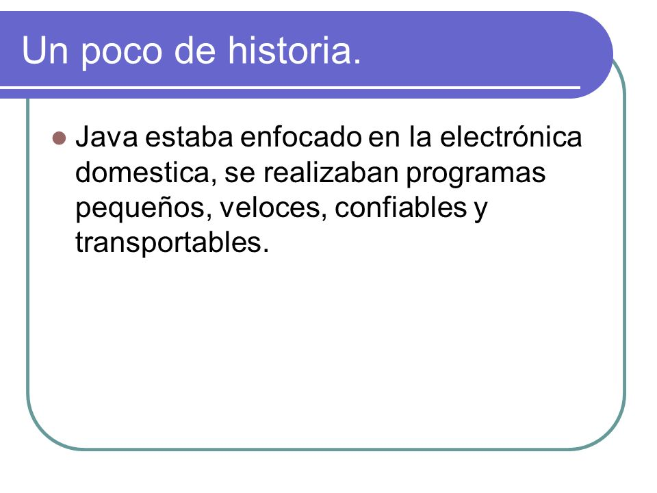 Un poco de historia.Java estaba enfocado en la electrónica domestica, se realizaban programas pequeños, veloces, confiables y transportables.