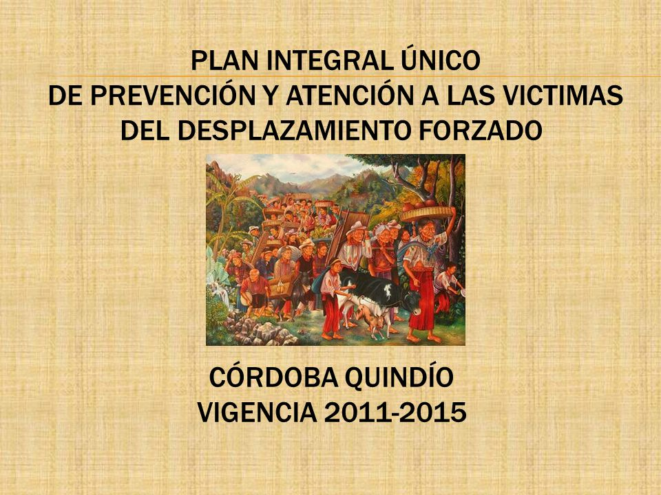 PLAN INTEGRAL ÚNICO DE PREVENCIÓN Y ATENCIÓN A LAS VICTIMAS DEL DESPLAZAMIENTO FORZADO CÓRDOBA QUINDÍO VIGENCIA 2011-2015