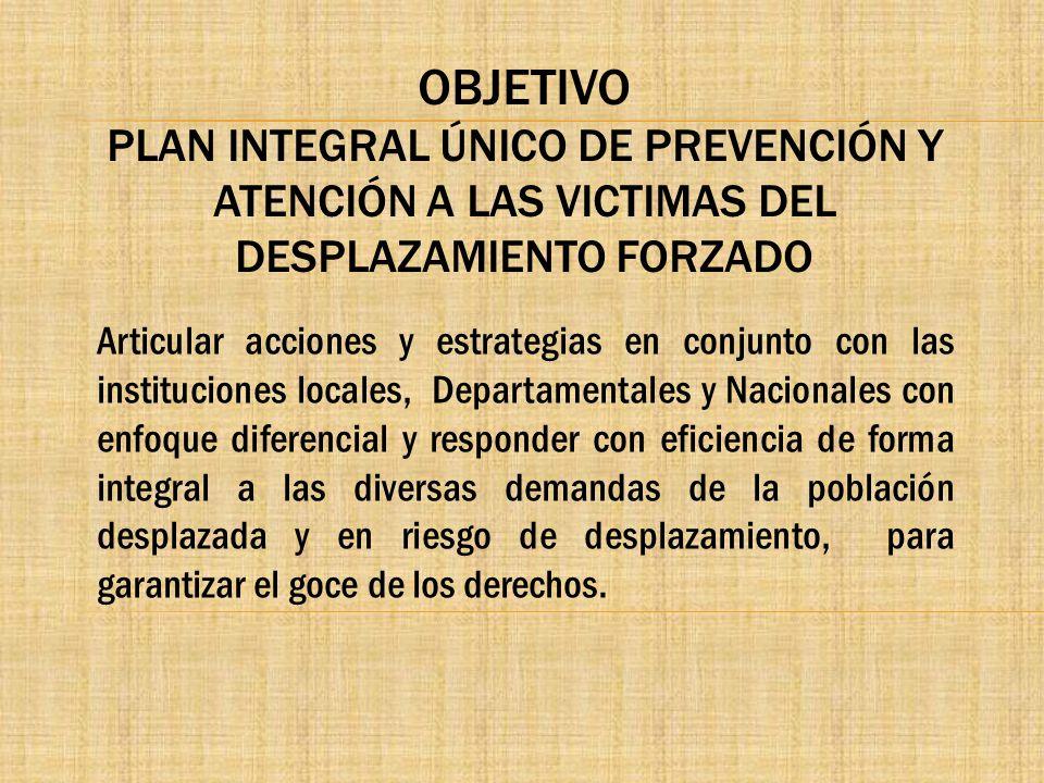 OBJETIVO PLAN INTEGRAL ÚNICO DE PREVENCIÓN Y ATENCIÓN A LAS VICTIMAS DEL DESPLAZAMIENTO FORZADO