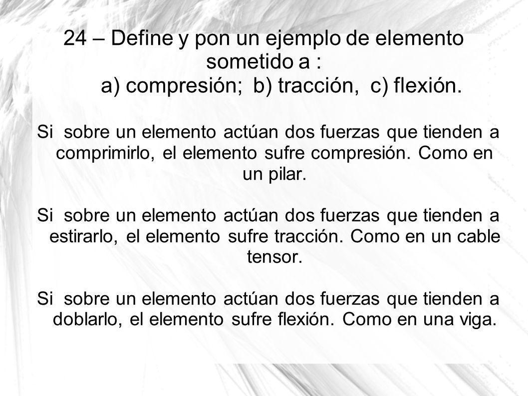 24 – Define y pon un ejemplo de elemento sometido a : a) compresión; b) tracción, c) flexión.