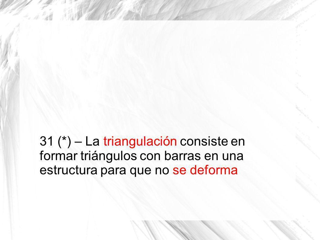 31 (*) – La triangulación consiste en formar triángulos con barras en una estructura para que no se deforma