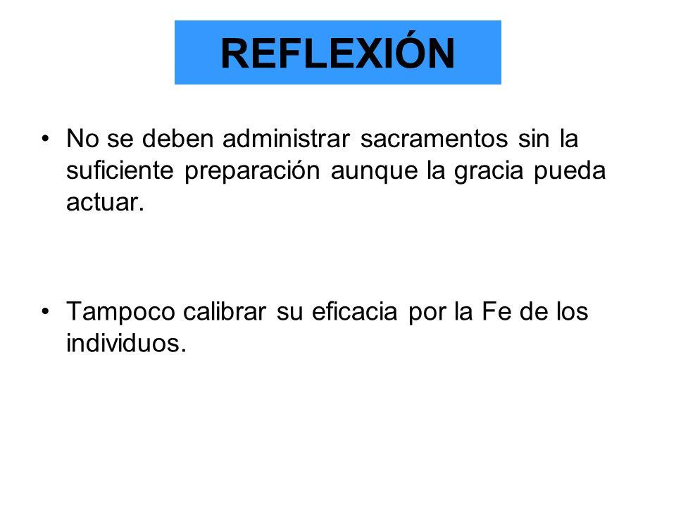 REFLEXIÓN No se deben administrar sacramentos sin la suficiente preparación aunque la gracia pueda actuar.