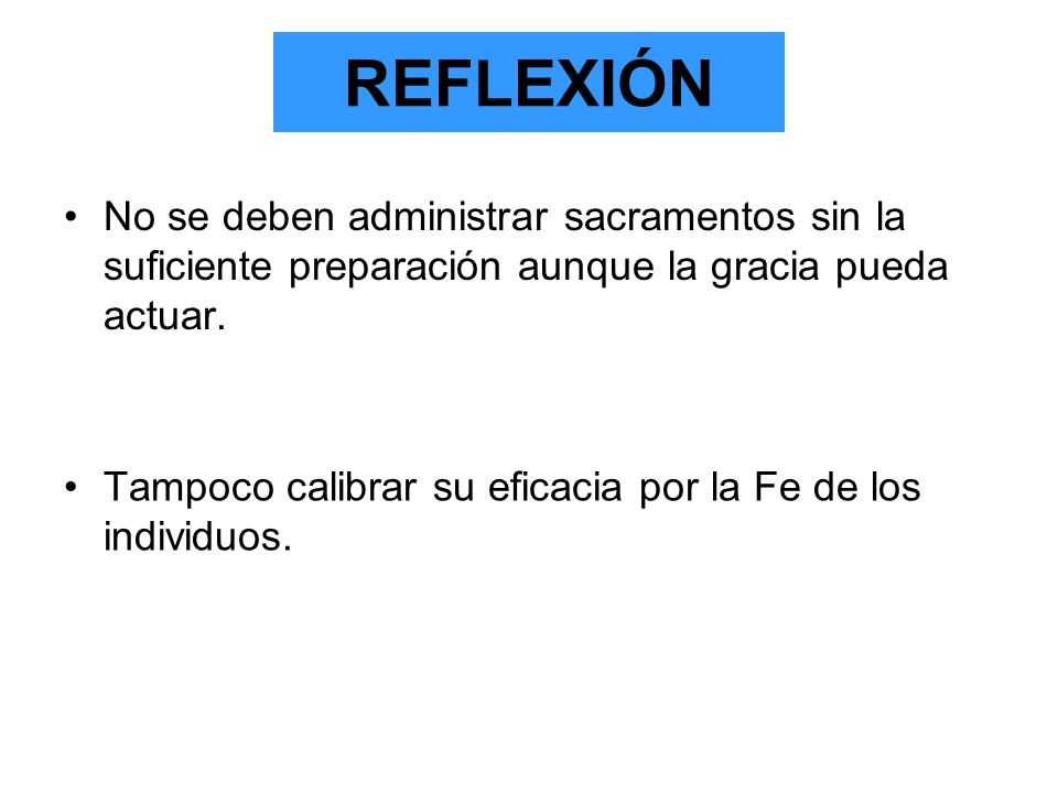 REFLEXIÓNNo se deben administrar sacramentos sin la suficiente preparación aunque la gracia pueda actuar.