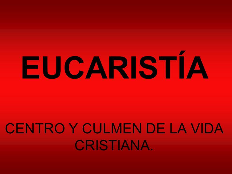 EUCARISTÍA CENTRO Y CULMEN DE LA VIDA CRISTIANA.