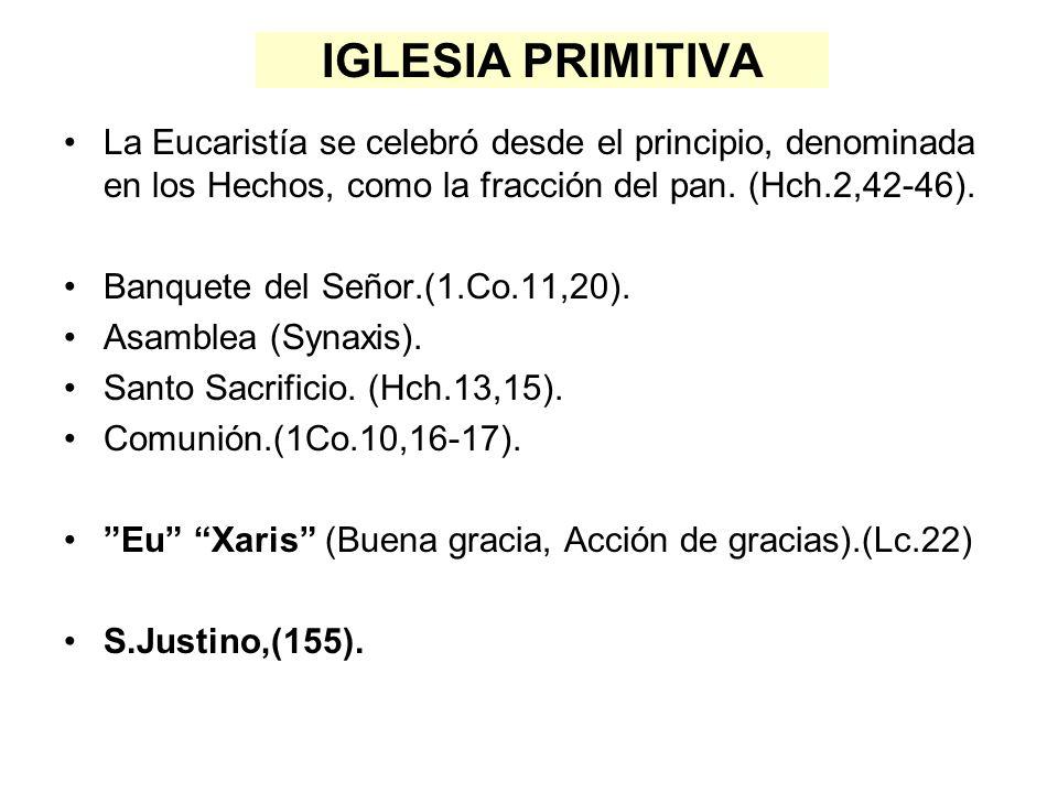 IGLESIA PRIMITIVA La Eucaristía se celebró desde el principio, denominada en los Hechos, como la fracción del pan. (Hch.2,42-46).