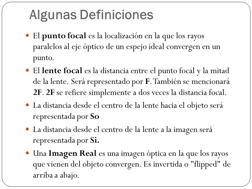 Algunas Definiciones El punto focal es la localización en la que los rayos paralelos al eje óptico de un espejo ideal convergen en un punto.