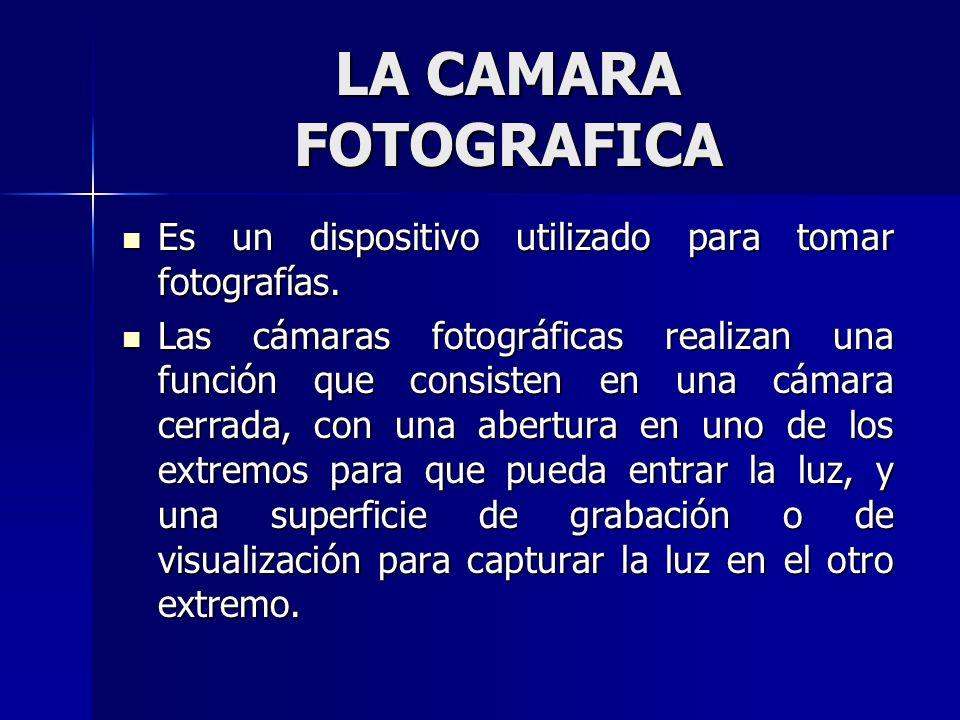 LA CAMARA FOTOGRAFICA Es un dispositivo utilizado para tomar fotografías.