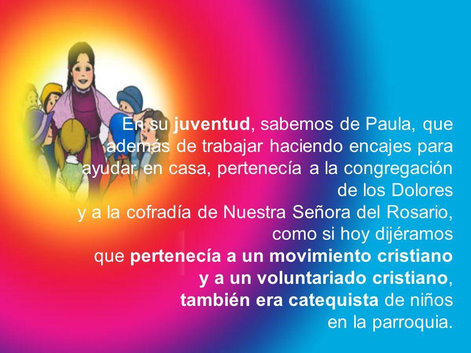 En su juventud, sabemos de Paula, que además de trabajar haciendo encajes para ayudar en casa, pertenecía a la congregación de los Dolores y a la cofradía de Nuestra Señora del Rosario, como si hoy dijéramos que pertenecía a un movimiento cristiano y a un voluntariado cristiano, también era catequista de niños en la parroquia.