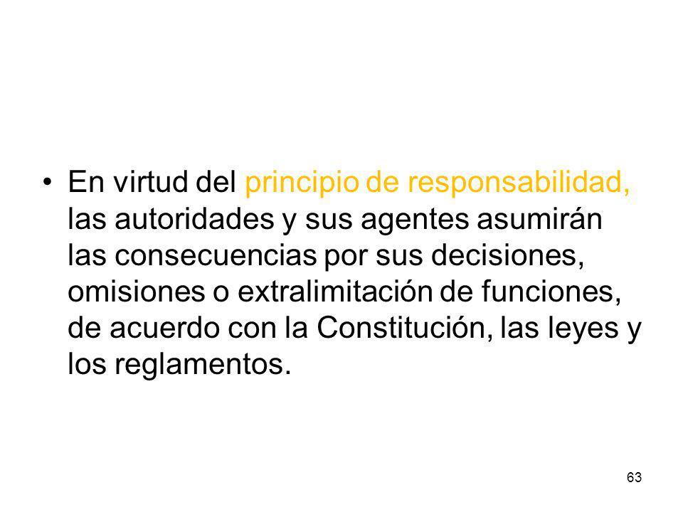 En virtud del principio de responsabilidad, las autoridades y sus agentes asumirán las consecuencias por sus decisiones, omisiones o extralimitación de funciones, de acuerdo con la Constitución, las leyes y los reglamentos.