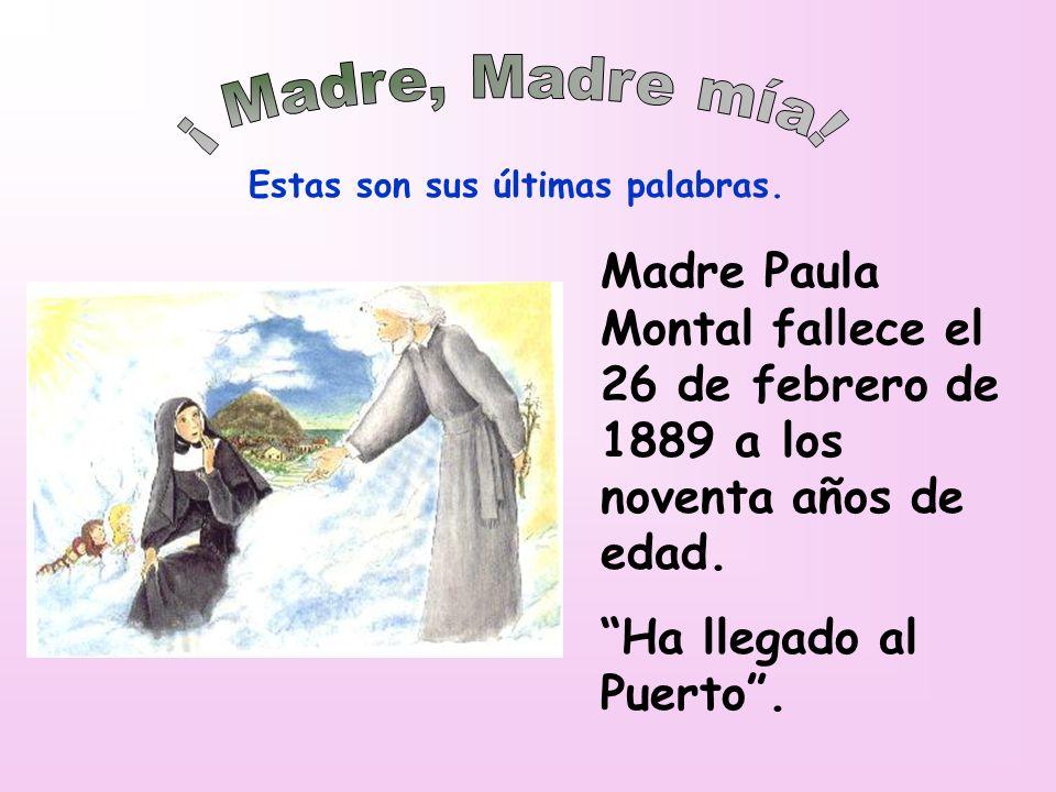 ¡ Madre, Madre mía! Estas son sus últimas palabras. Madre Paula Montal fallece el 26 de febrero de 1889 a los noventa años de edad.