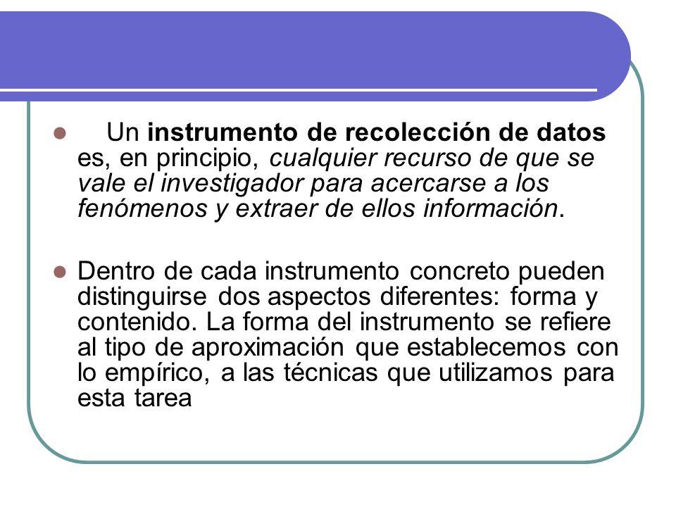 Un instrumento de recolección de datos es, en principio, cualquier recurso de que se vale el investigador para acercarse a los fenómenos y extraer de ellos información.