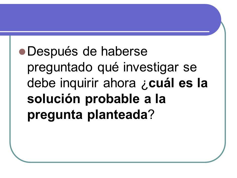 Después de haberse preguntado qué investigar se debe inquirir ahora ¿cuál es la solución probable a la pregunta planteada