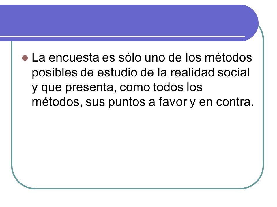 La encuesta es sólo uno de los métodos posibles de estudio de la realidad social y que presenta, como todos los métodos, sus puntos a favor y en contra.