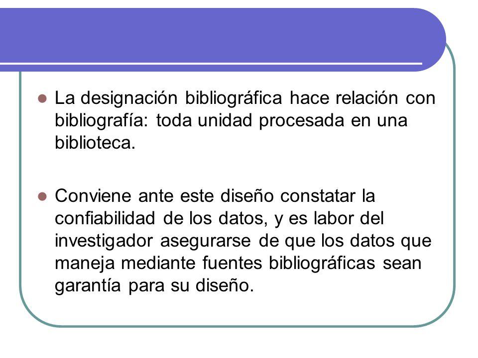 La designación bibliográfica hace relación con bibliografía: toda unidad procesada en una biblioteca.