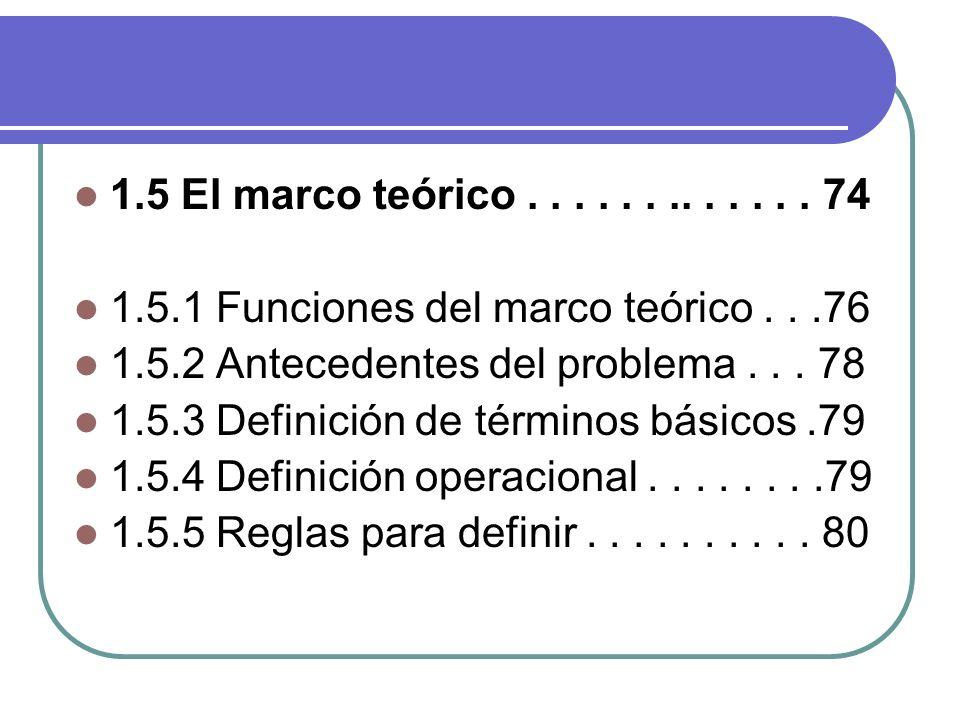 1.5 El marco teórico . . . . . . .. . . . . . 74 1.5.1 Funciones del marco teórico . . .76. 1.5.2 Antecedentes del problema . . . 78.