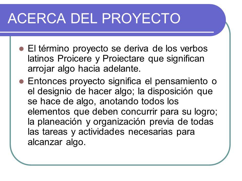 ACERCA DEL PROYECTO El término proyecto se deriva de los verbos latinos Proicere y Proiectare que significan arrojar algo hacia adelante.