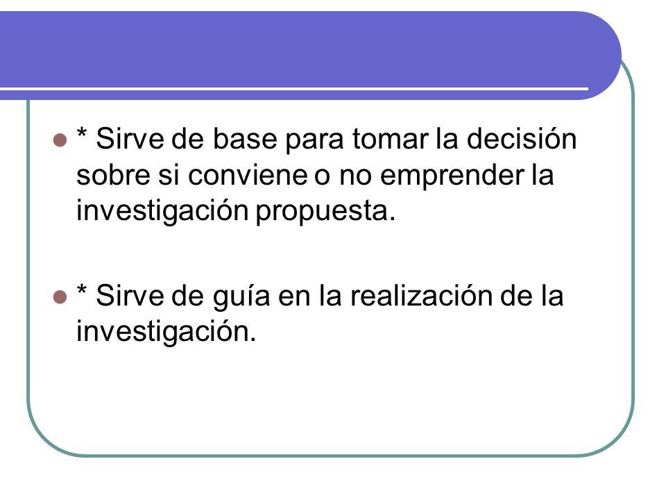 * Sirve de base para tomar la decisión sobre si conviene o no emprender la investigación propuesta.
