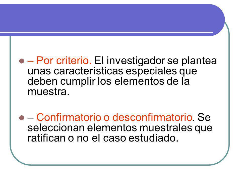 – Por criterio. El investigador se plantea unas características especiales que deben cumplir los elementos de la muestra.