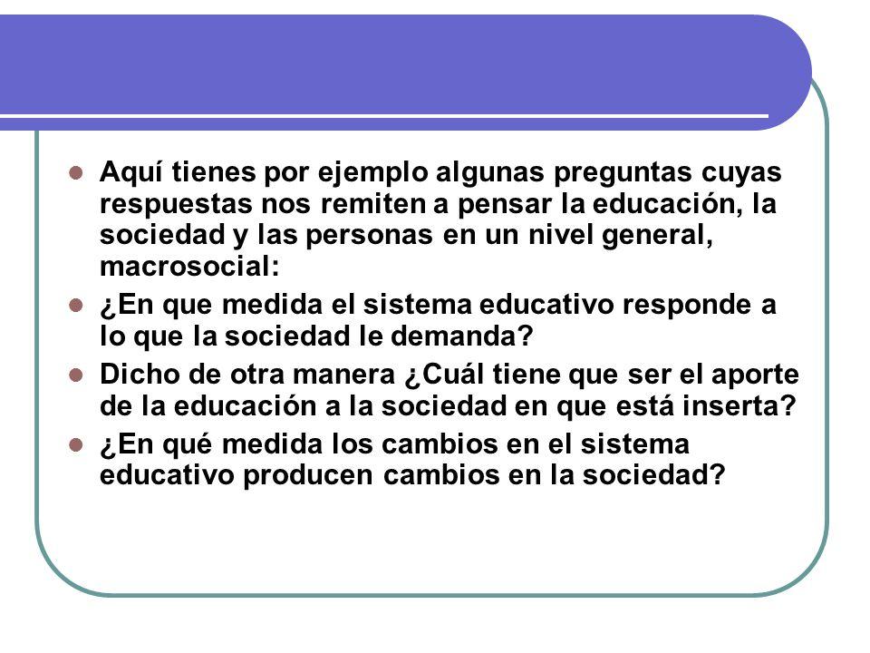 Aquí tienes por ejemplo algunas preguntas cuyas respuestas nos remiten a pensar la educación, la sociedad y las personas en un nivel general, macrosocial:
