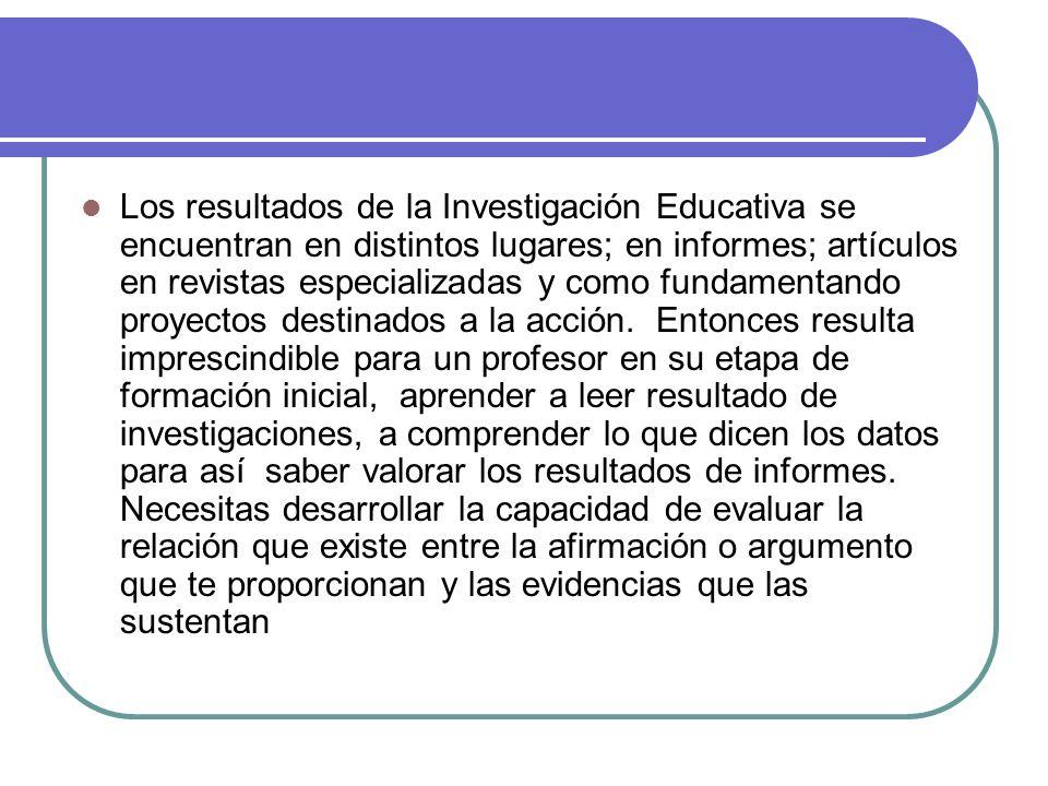 Los resultados de la Investigación Educativa se encuentran en distintos lugares; en informes; artículos en revistas especializadas y como fundamentando proyectos destinados a la acción.