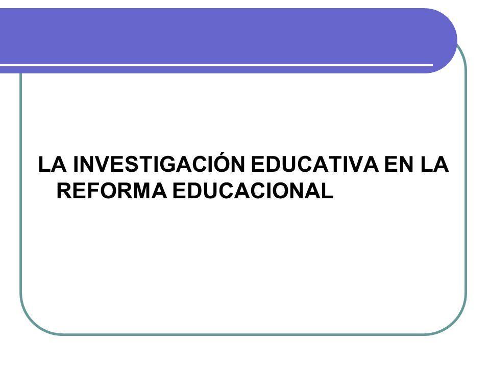 LA INVESTIGACIÓN EDUCATIVA EN LA REFORMA EDUCACIONAL