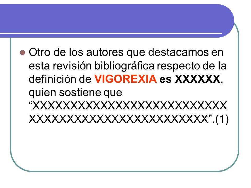 Otro de los autores que destacamos en esta revisión bibliográfica respecto de la definición de VIGOREXIA es XXXXXX, quien sostiene que XXXXXXXXXXXXXXXXXXXXXXXXXXXXXXXXXXXXXXXXXXXXXXXXXX .(1)