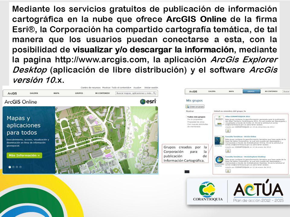 Mediante los servicios gratuitos de publicación de información cartográfica en la nube que ofrece ArcGIS Online de la firma Esri®, la Corporación ha compartido cartografía temática, de tal manera que los usuarios puedan conectarse a esta, con la posibilidad de visualizar y/o descargar la información, mediante la pagina http://www.arcgis.com, la aplicación ArcGis Explorer Desktop (aplicación de libre distribución) y el software ArcGis versión 10.x.