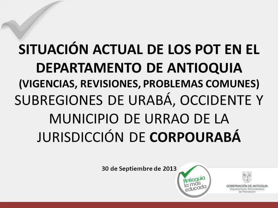 SITUACIÓN ACTUAL DE LOS POT EN EL DEPARTAMENTO DE ANTIOQUIA (VIGENCIAS, REVISIONES, PROBLEMAS COMUNES) SUBREGIONES DE URABÁ, OCCIDENTE Y MUNICIPIO DE URRAO DE LA JURISDICCIÓN DE CORPOURABÁ 30 de Septiembre de 2013