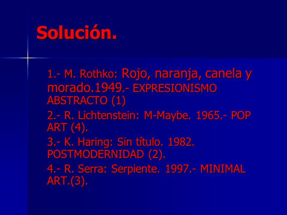 Solución.1.- M. Rothko: Rojo, naranja, canela y morado.1949.- EXPRESIONISMO ABSTRACTO (1) 2.- R. Lichtenstein: M-Maybe. 1965.- POP ART (4).