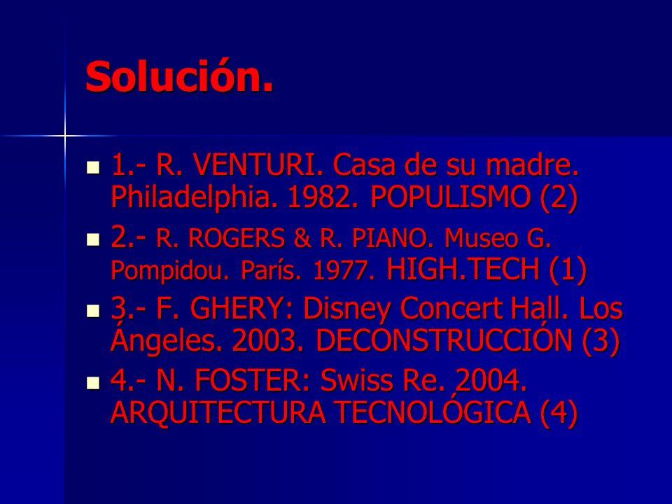 Solución.1.- R. VENTURI. Casa de su madre. Philadelphia. 1982. POPULISMO (2) 2.- R. ROGERS & R. PIANO. Museo G. Pompidou. París. 1977. HIGH.TECH (1)