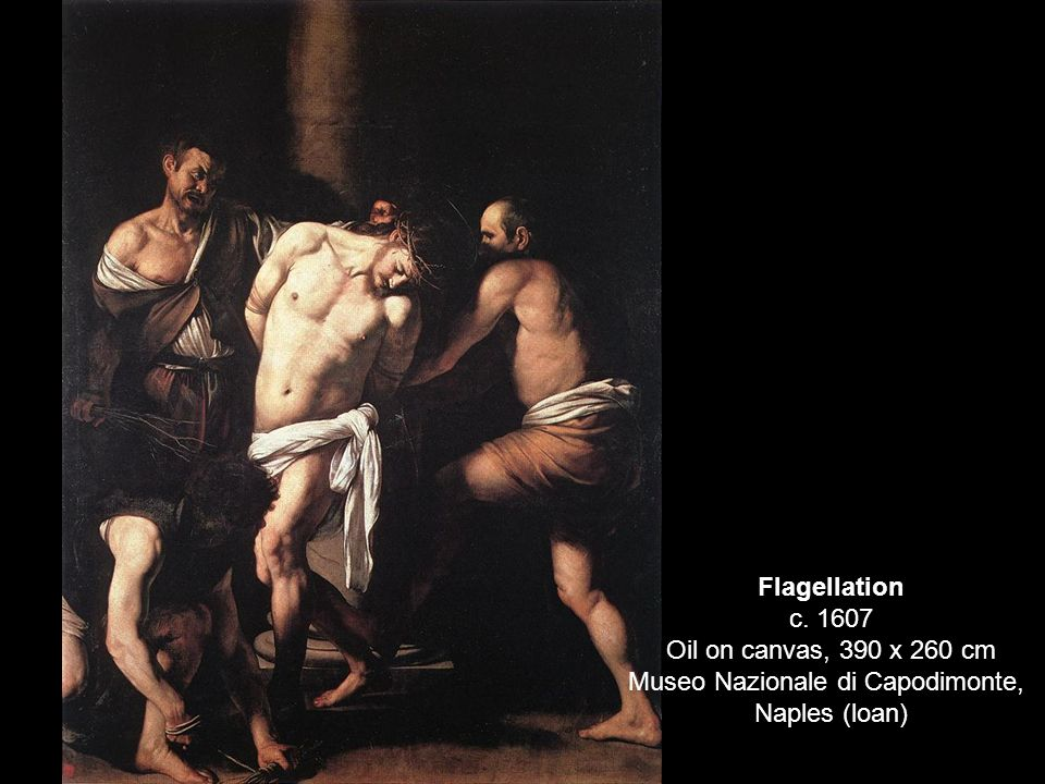 Flagellation c. 1607 Oil on canvas, 390 x 260 cm Museo Nazionale di Capodimonte,