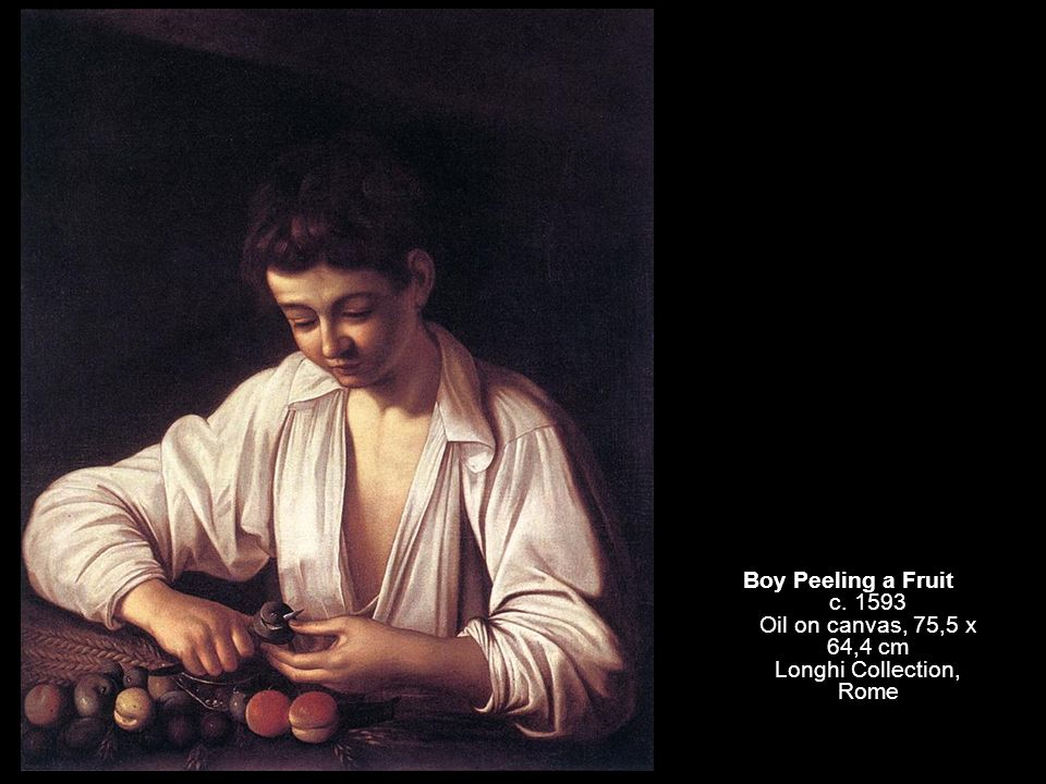 Boy Peeling a Fruit c. 1593 Oil on canvas, 75,5 x 64,4 cm Longhi Collection, Rome