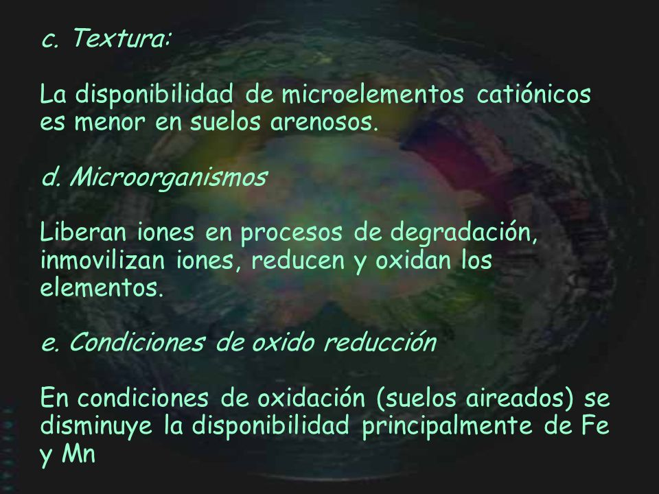 c. Textura: La disponibilidad de microelementos catiónicos es menor en suelos arenosos. d. Microorganismos.