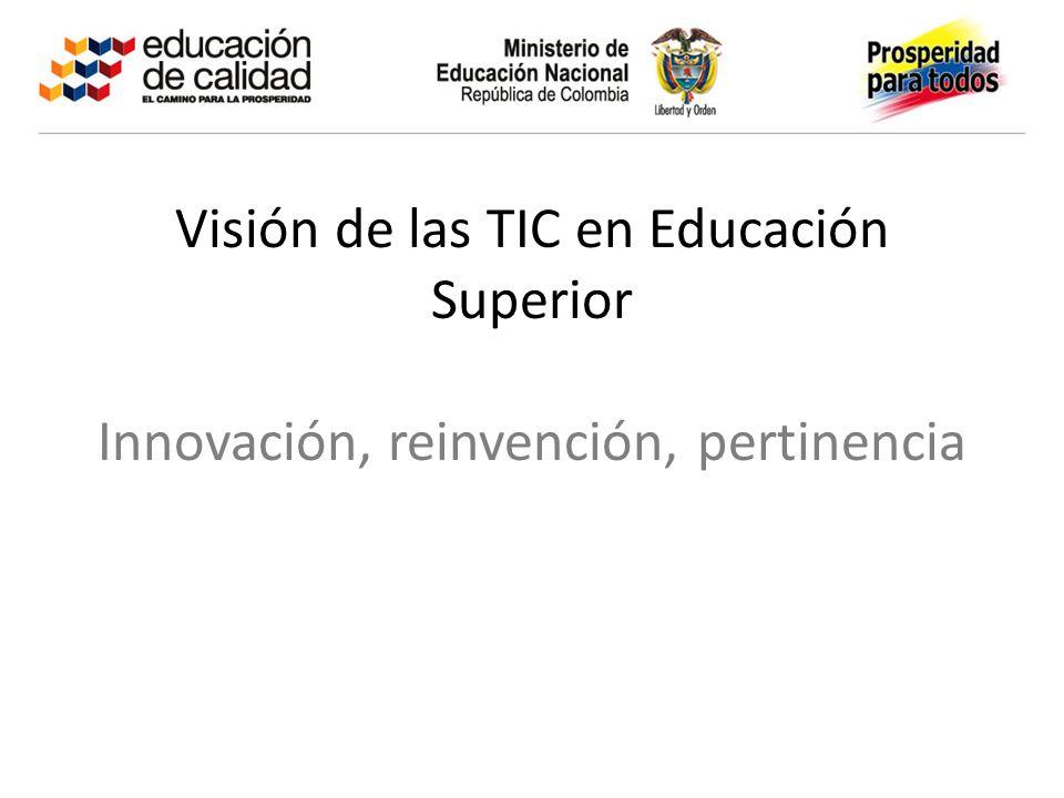 Visión de las TIC en Educación Superior Innovación, reinvención, pertinencia