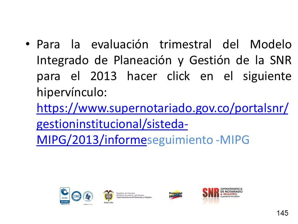 Para la evaluación trimestral del Modelo Integrado de Planeación y Gestión de la SNR para el 2013 hacer click en el siguiente hipervínculo: https://www.supernotariado.gov.co/portalsnr/gestioninstitucional/sisteda-MIPG/2013/informeseguimiento -MIPG