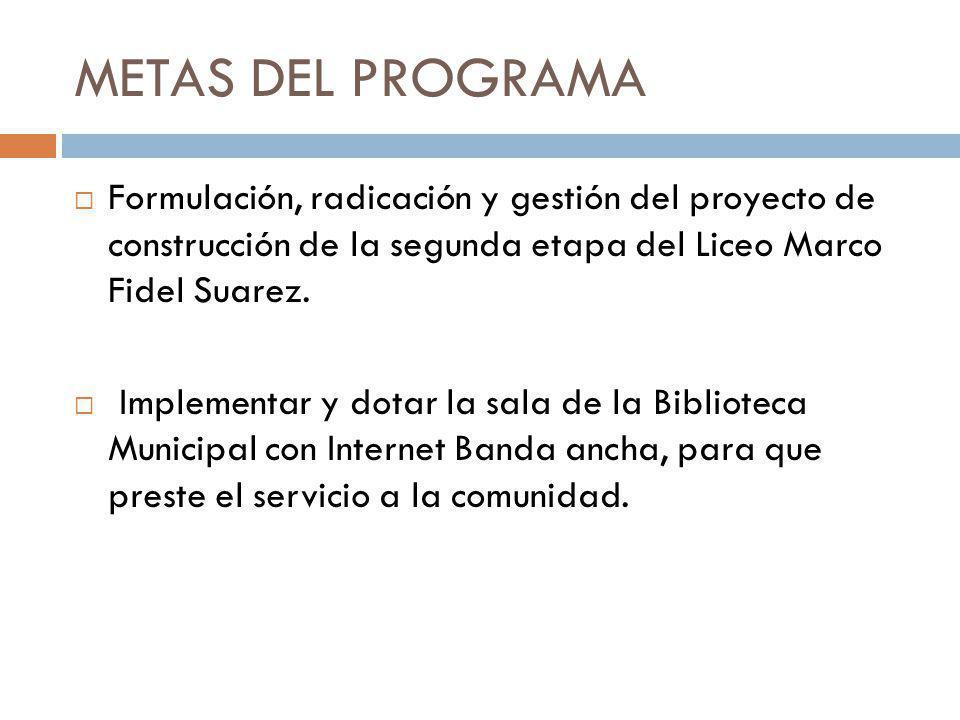 METAS DEL PROGRAMA Formulación, radicación y gestión del proyecto de construcción de la segunda etapa del Liceo Marco Fidel Suarez.