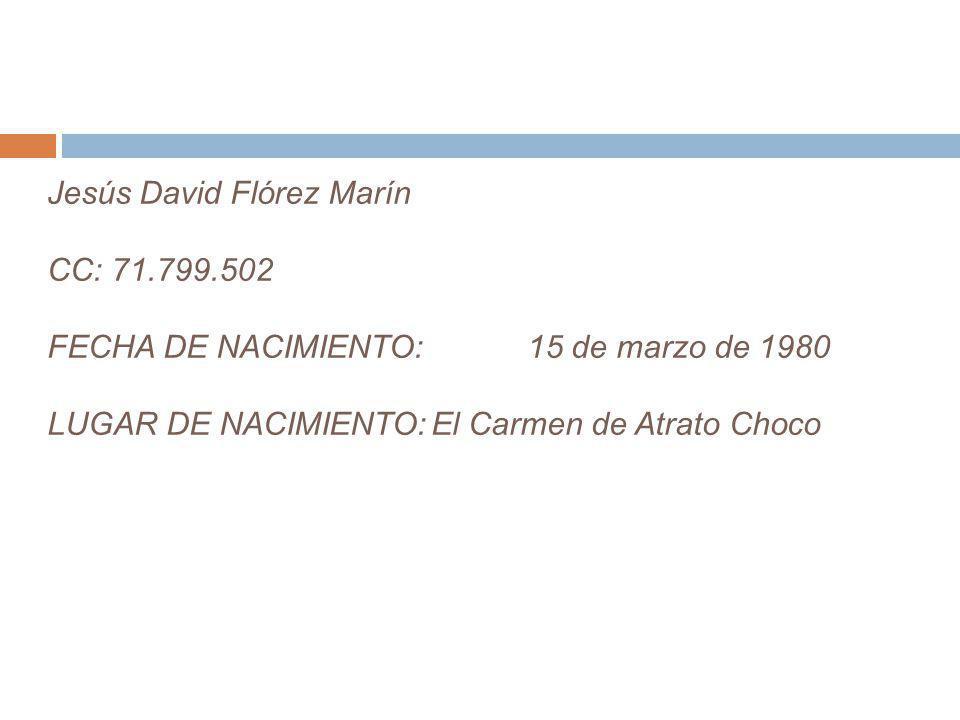 Jesús David Flórez Marín CC: 71. 799. 502 FECHA DE NACIMIENTO: