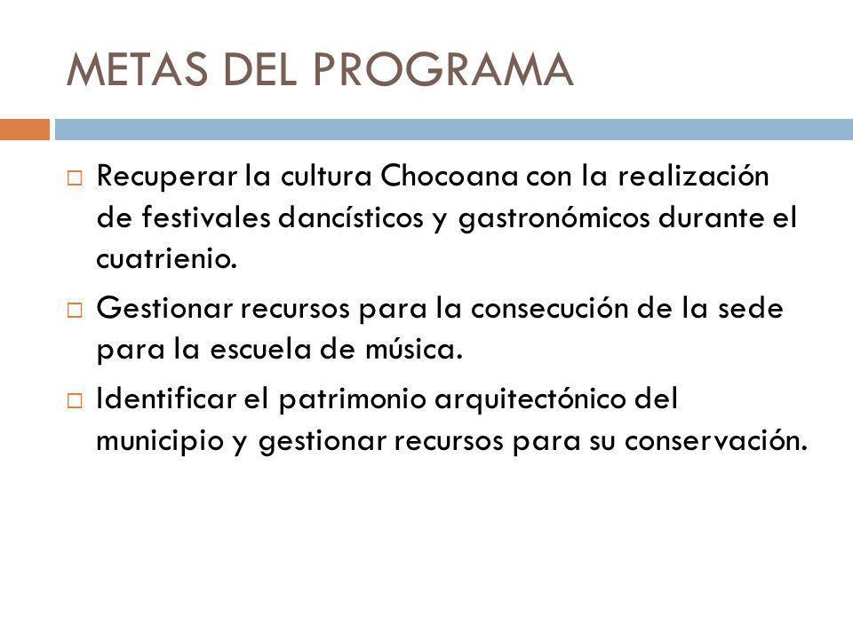 METAS DEL PROGRAMA Recuperar la cultura Chocoana con la realización de festivales dancísticos y gastronómicos durante el cuatrienio.