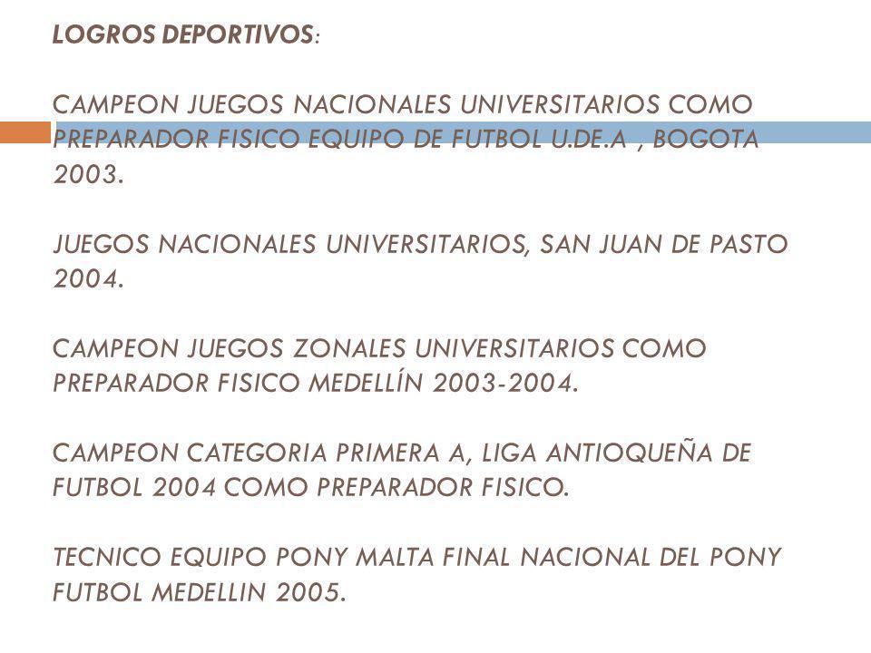LOGROS DEPORTIVOS: CAMPEON JUEGOS NACIONALES UNIVERSITARIOS COMO PREPARADOR FISICO EQUIPO DE FUTBOL U.DE.A , BOGOTA 2003.
