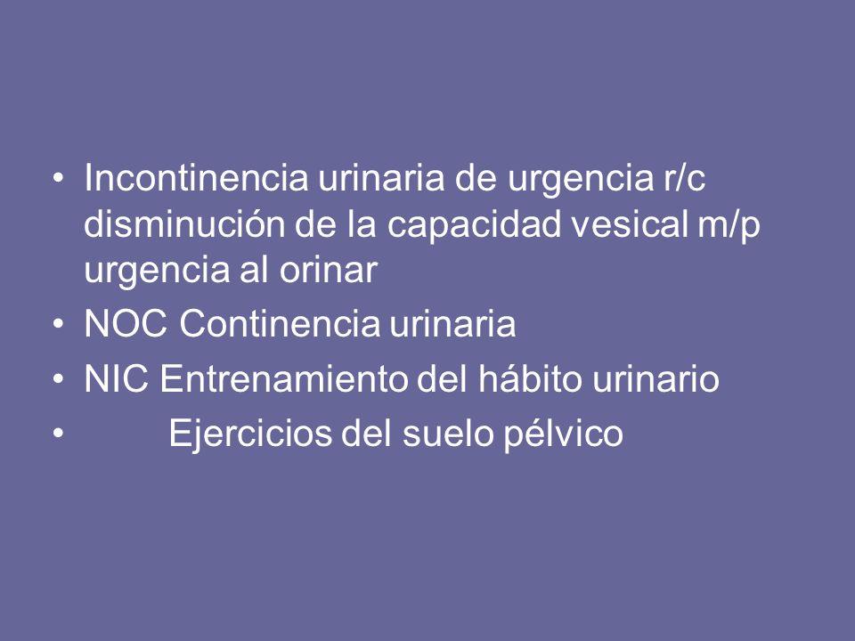 Incontinencia urinaria de urgencia r/c disminución de la capacidad vesical m/p urgencia al orinar