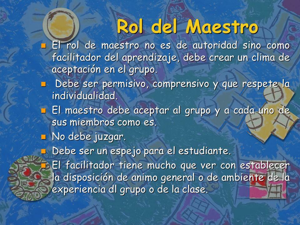 Rol del Maestro El rol de maestro no es de autoridad sino como facilitador del aprendizaje, debe crear un clima de aceptación en el grupo.