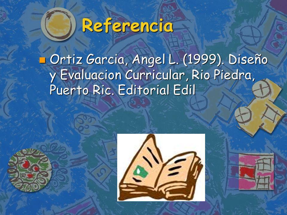 Referencia Ortiz Garcia, Angel L. (1999). Diseño y Evaluacion Curricular, Rio Piedra, Puerto Ric.