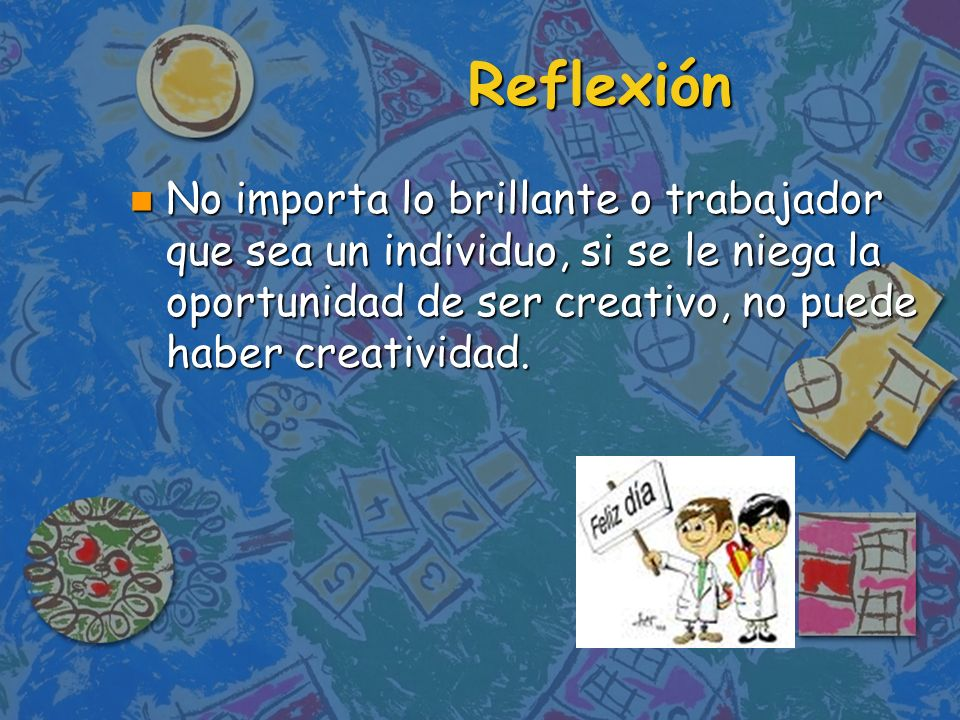 Reflexión No importa lo brillante o trabajador que sea un individuo, si se le niega la oportunidad de ser creativo, no puede haber creatividad.