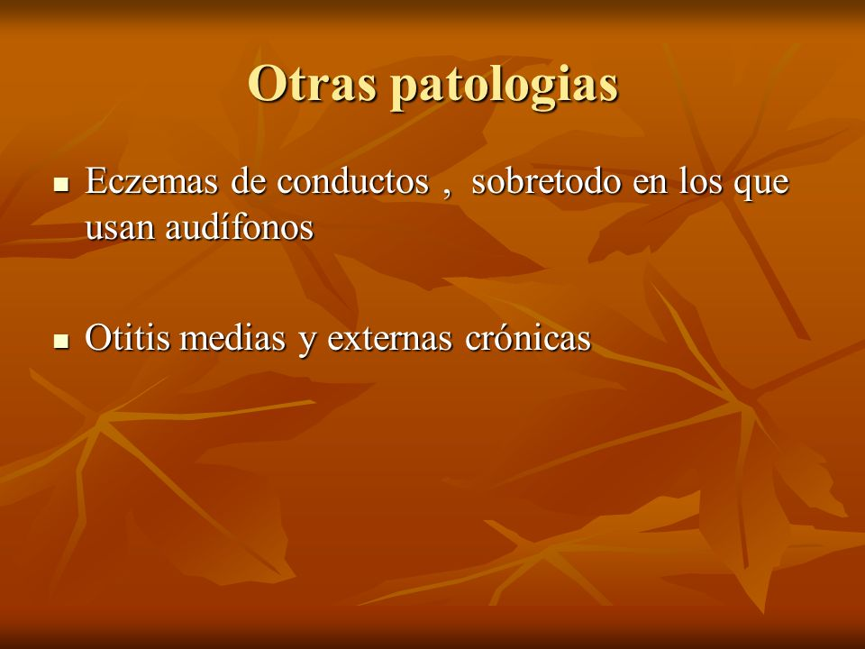 Otras patologias Eczemas de conductos , sobretodo en los que usan audífonos.
