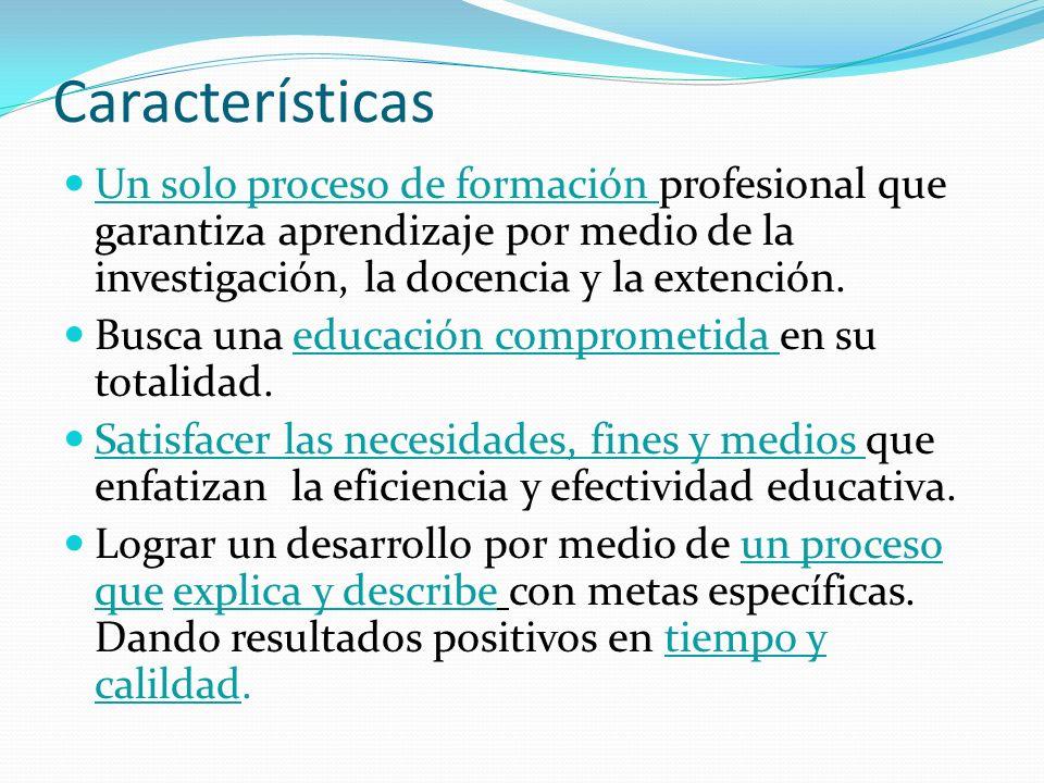 Características Un solo proceso de formación profesional que garantiza aprendizaje por medio de la investigación, la docencia y la extención.